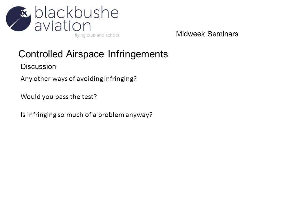 Controlled Airspace Infringements Discussion Midweek Seminars Any other ways of avoiding infringing? Would you pass the test? Is infringing so much of