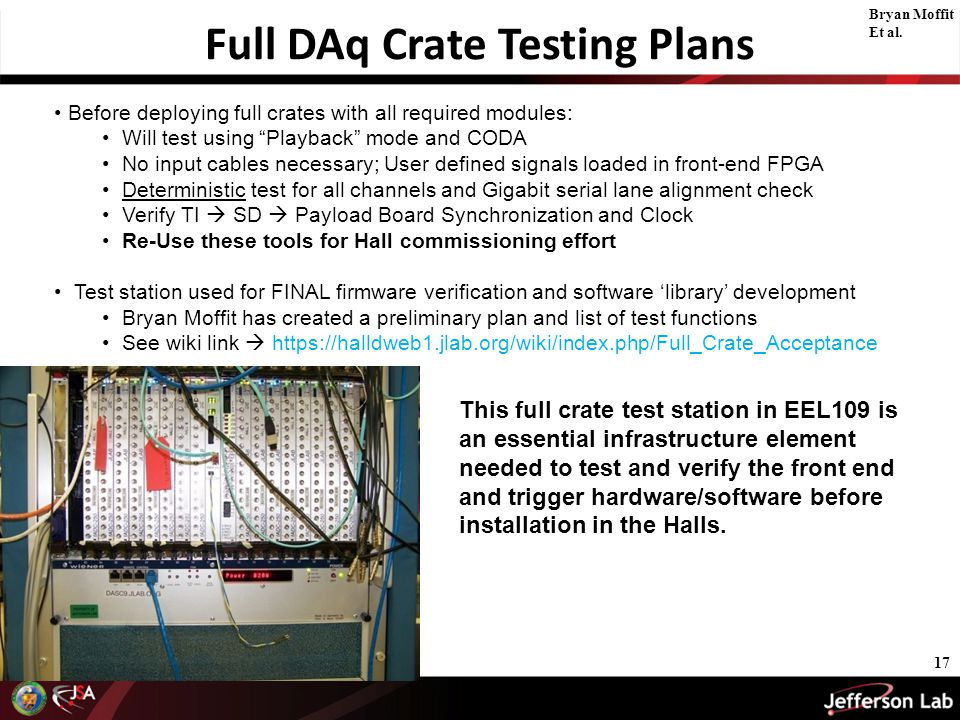 Full DAq Crate Testing Plans 17 Before deploying full crates with all required modules: Will test using Playback mode and CODA No input cables necessary; User defined signals loaded in front-end FPGA Deterministic test for all channels and Gigabit serial lane alignment check Verify TI  SD  Payload Board Synchronization and Clock Re-Use these tools for Hall commissioning effort Test station used for FINAL firmware verification and software 'library' development Bryan Moffit has created a preliminary plan and list of test functions See wiki link  https://halldweb1.jlab.org/wiki/index.php/Full_Crate_Acceptance This full crate test station in EEL109 is an essential infrastructure element needed to test and verify the front end and trigger hardware/software before installation in the Halls.