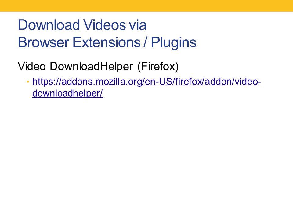Download Videos via Browser Extensions / Plugins Video DownloadHelper (Firefox) https://addons.mozilla.org/en-US/firefox/addon/video- downloadhelper/