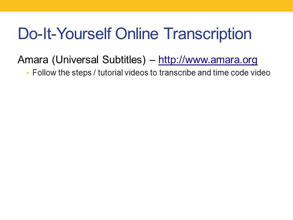 Do-It-Yourself Online Transcription Amara (Universal Subtitles) – http://www.amara.orghttp://www.amara.org Follow the steps / tutorial videos to trans