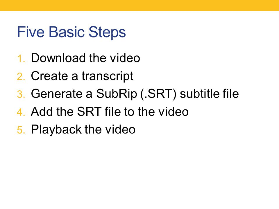 Five Basic Steps 1. Download the video 2. Create a transcript 3. Generate a SubRip (.SRT) subtitle file 4. Add the SRT file to the video 5. Playback t
