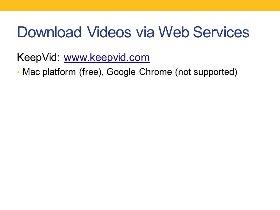 Download Videos via Web Services KeepVid: www.keepvid.comwww.keepvid.com Mac platform (free), Google Chrome (not supported)