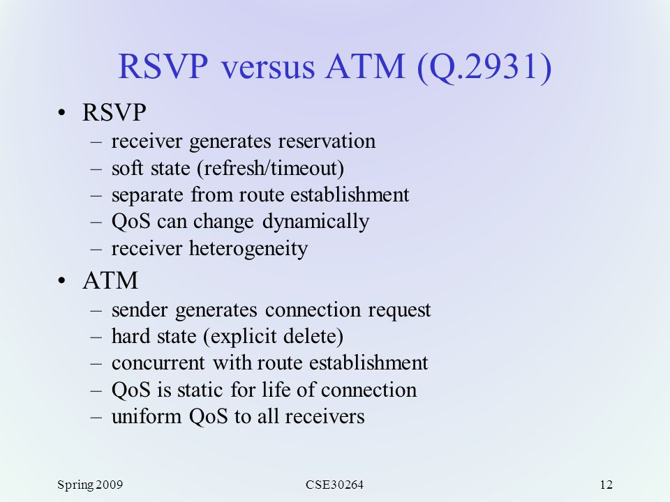 Spring 2009CSE3026412 RSVP versus ATM (Q.2931) RSVP –receiver generates reservation –soft state (refresh/timeout) –separate from route establishment –QoS can change dynamically –receiver heterogeneity ATM –sender generates connection request –hard state (explicit delete) –concurrent with route establishment –QoS is static for life of connection –uniform QoS to all receivers