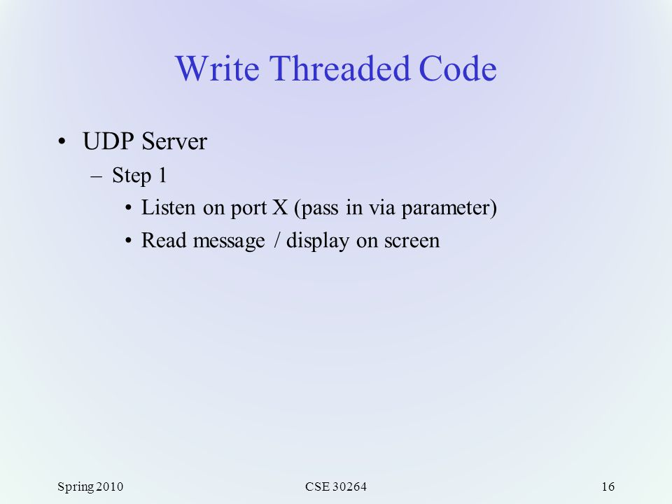 Write Threaded Code UDP Server –Step 1 Listen on port X (pass in via parameter) Read message / display on screen Spring 2010CSE 3026416
