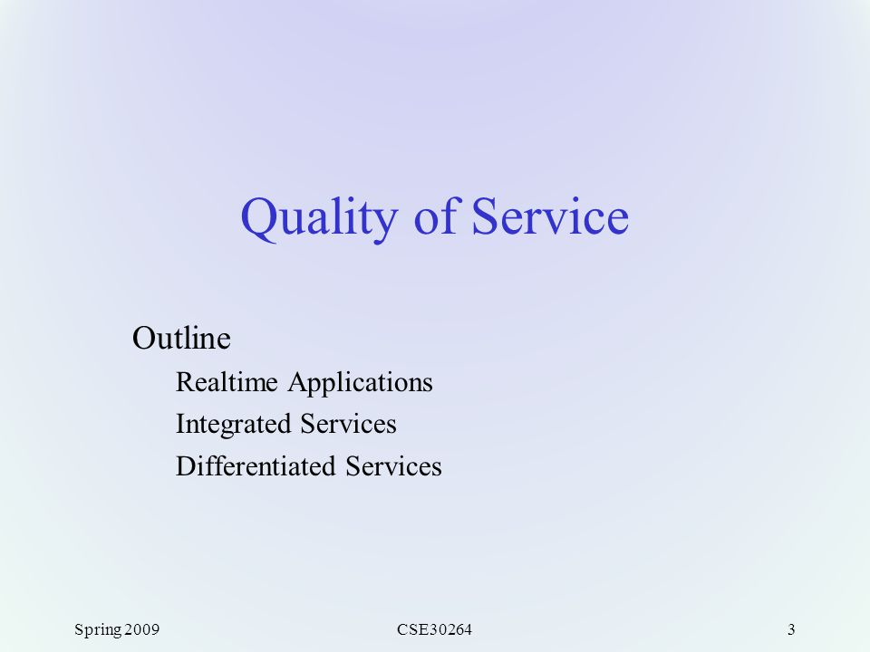Spring 2009CSE302643 Quality of Service Outline Realtime Applications Integrated Services Differentiated Services