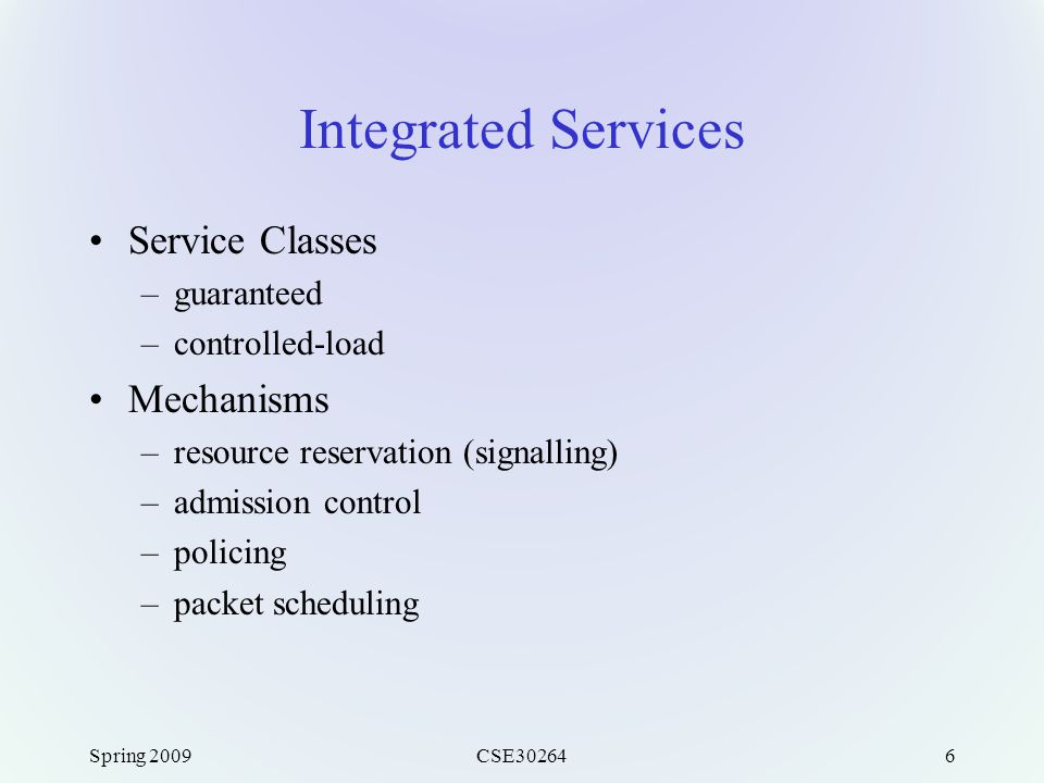 Spring 2009CSE302646 Integrated Services Service Classes –guaranteed –controlled-load Mechanisms –resource reservation (signalling) –admission control –policing –packet scheduling