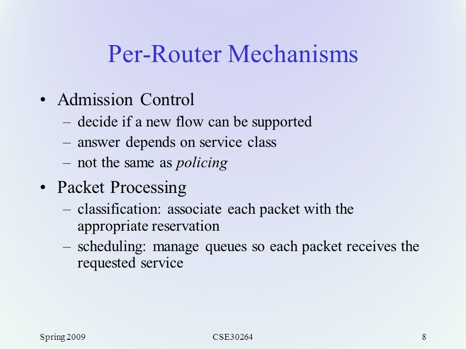Spring 2009CSE302648 Per-Router Mechanisms Admission Control –decide if a new flow can be supported –answer depends on service class –not the same as policing Packet Processing –classification: associate each packet with the appropriate reservation –scheduling: manage queues so each packet receives the requested service