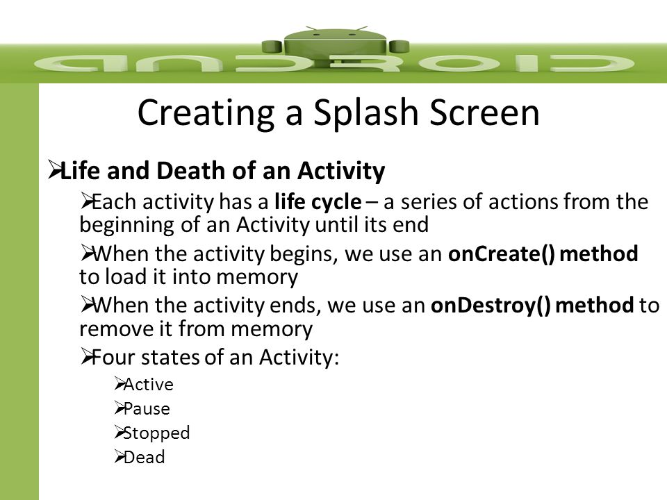 Creating a Splash Screen  Life and Death of an Activity  Each activity has a life cycle – a series of actions from the beginning of an Activity until its end  When the activity begins, we use an onCreate() method to load it into memory  When the activity ends, we use an onDestroy() method to remove it from memory  Four states of an Activity:  Active  Pause  Stopped  Dead