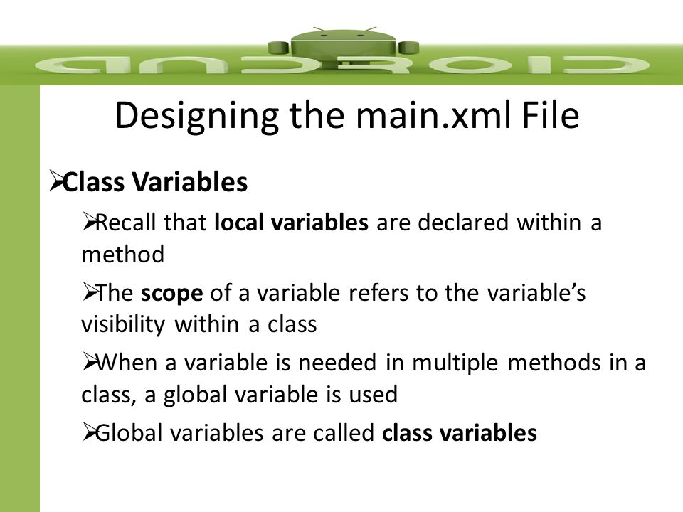  Class Variables  Recall that local variables are declared within a method  The scope of a variable refers to the variable's visibility within a class  When a variable is needed in multiple methods in a class, a global variable is used  Global variables are called class variables