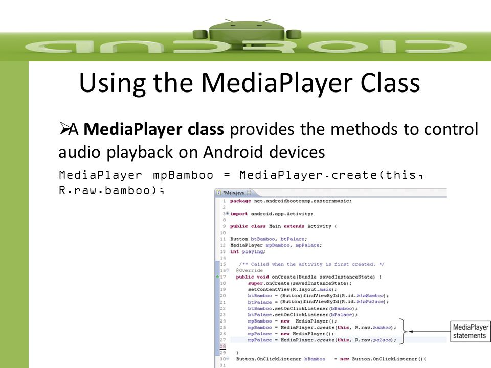 Using the MediaPlayer Class  A MediaPlayer class provides the methods to control audio playback on Android devices MediaPlayer mpBamboo = MediaPlayer.create(this, R.raw.bamboo);