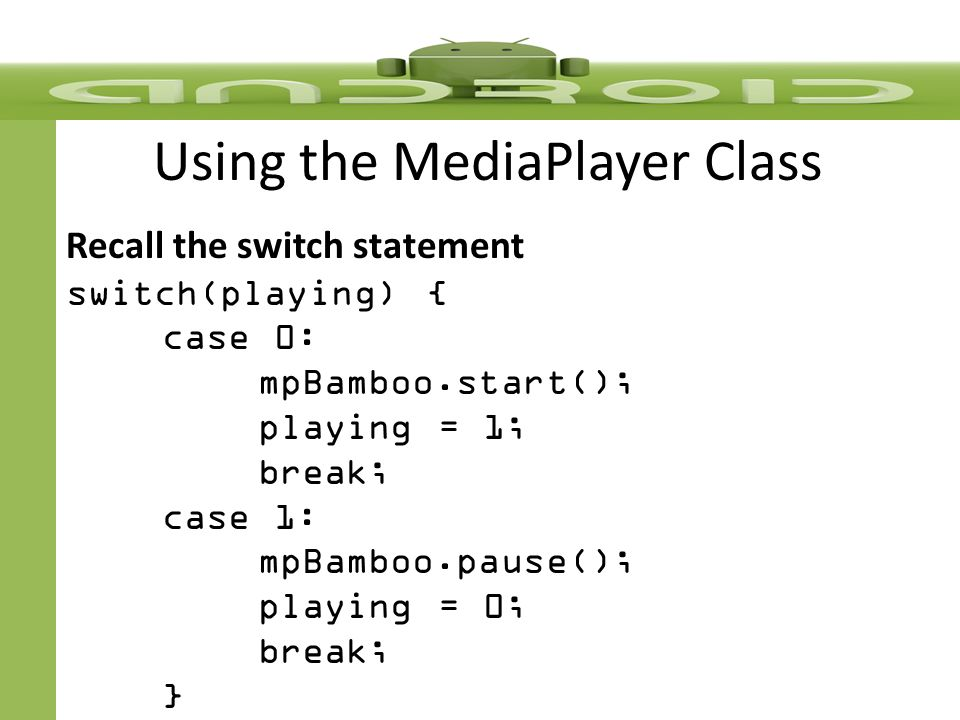 Using the MediaPlayer Class Recall the switch statement switch(playing) { case 0: mpBamboo.start(); playing = 1; break; case 1: mpBamboo.pause(); playing = 0; break; }