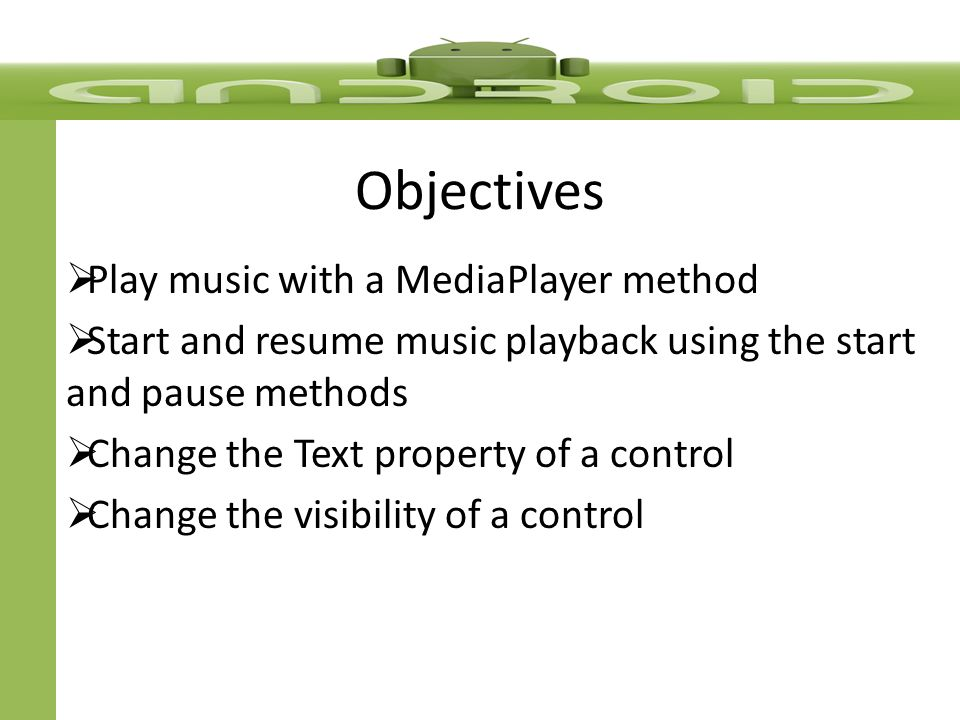 Objectives  Play music with a MediaPlayer method  Start and resume music playback using the start and pause methods  Change the Text property of a control  Change the visibility of a control