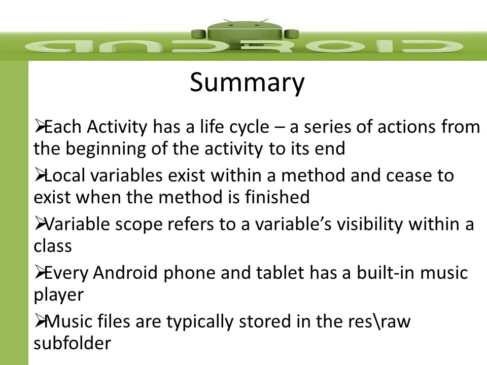 Summary  Each Activity has a life cycle – a series of actions from the beginning of the activity to its end  Local variables exist within a method and cease to exist when the method is finished  Variable scope refers to a variable's visibility within a class  Every Android phone and tablet has a built-in music player  Music files are typically stored in the res\raw subfolder