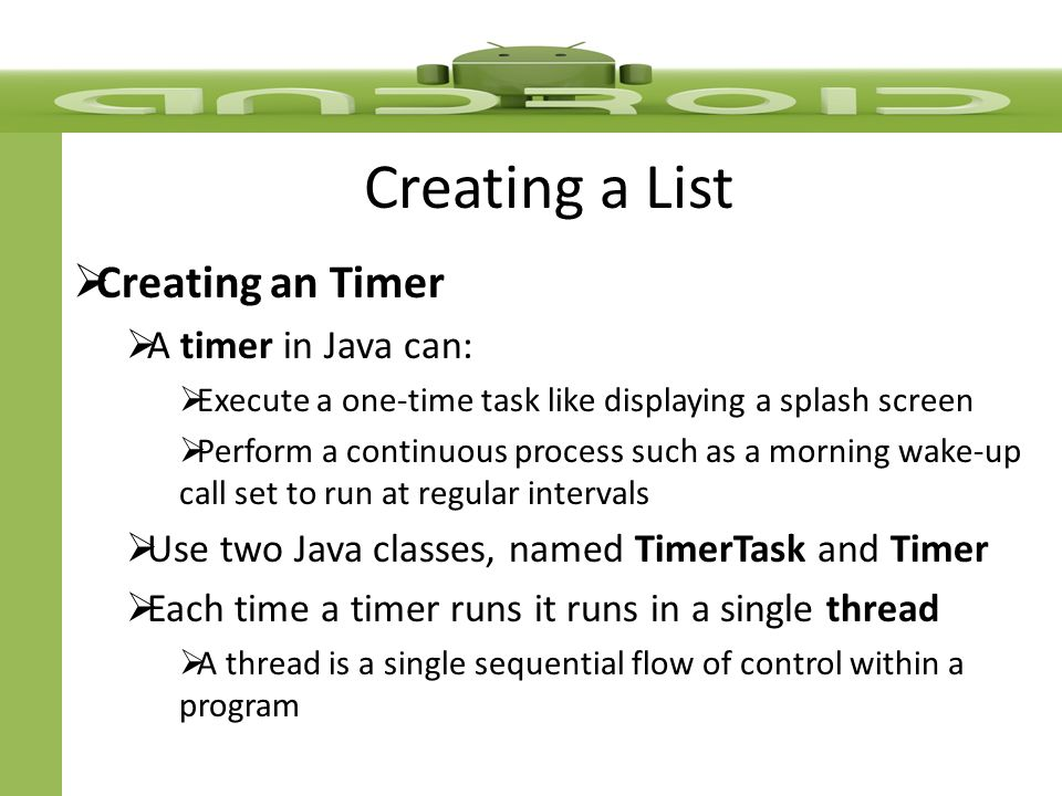 Creating a List Creating a Timer Code to create a Timer: TimerTask task = new TimerTask() { @Override public void run() { // TODO Auto-generated method stub }