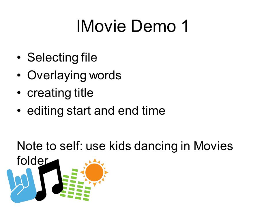 IMovie Demo 1 Selecting file Overlaying words creating title editing start and end time Note to self: use kids dancing in Movies folder..