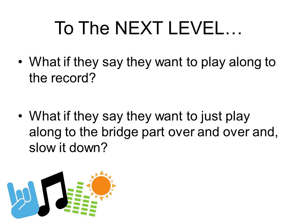To The NEXT LEVEL… What if they say they want to play along to the record.