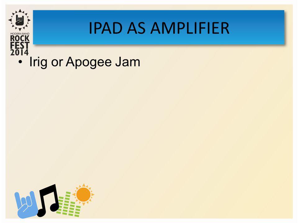 Irig or Apogee Jam IPAD AS AMPLIFIER