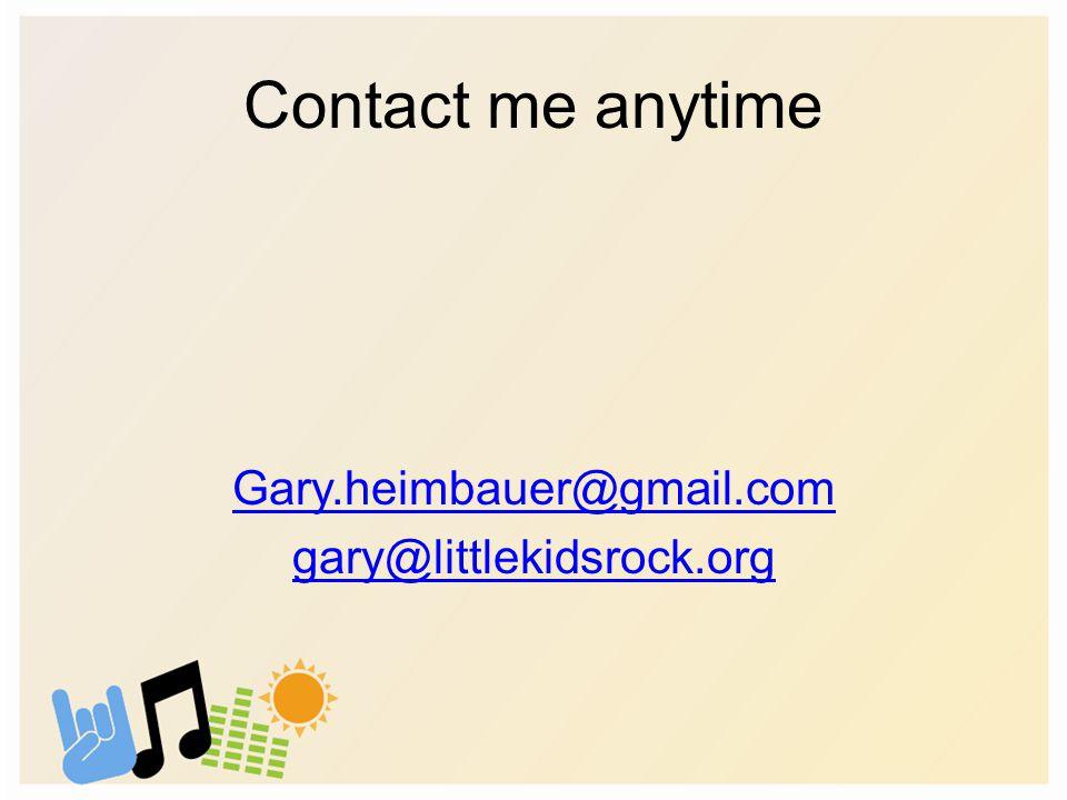 Contact me anytime Gary.heimbauer@gmail.com gary@littlekidsrock.org