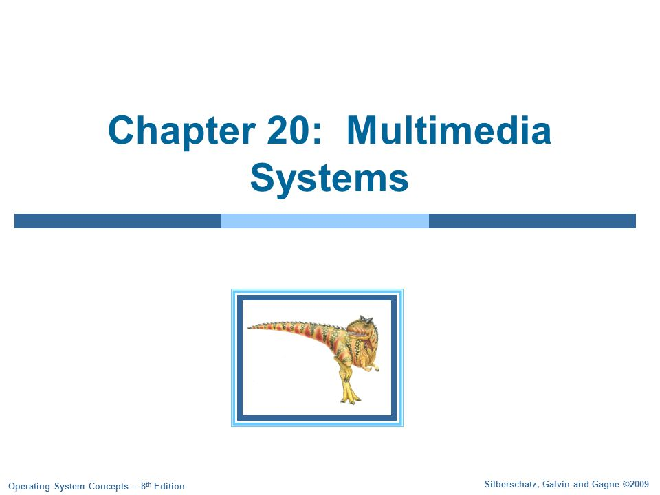 Silberschatz, Galvin and Gagne ©2009 Operating System Concepts – 8 th Edition Chapter 20: Multimedia Systems