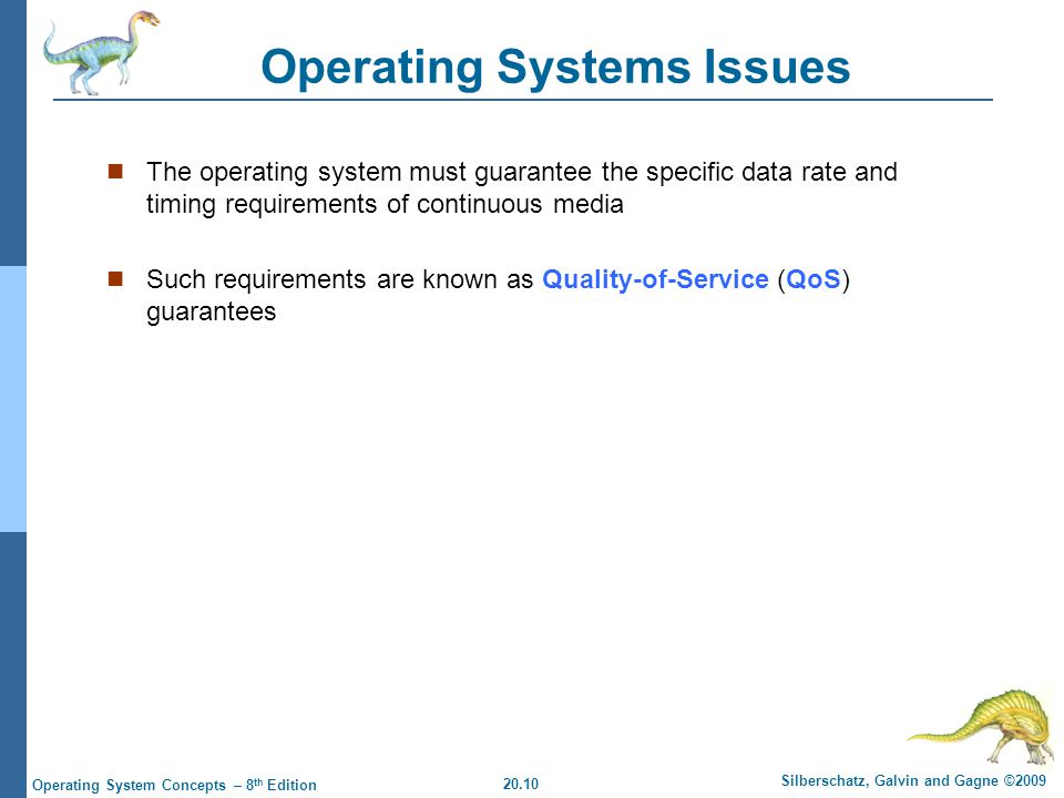 20.10 Silberschatz, Galvin and Gagne ©2009 Operating System Concepts – 8 th Edition Operating Systems Issues The operating system must guarantee the specific data rate and timing requirements of continuous media Such requirements are known as Quality-of-Service (QoS) guarantees