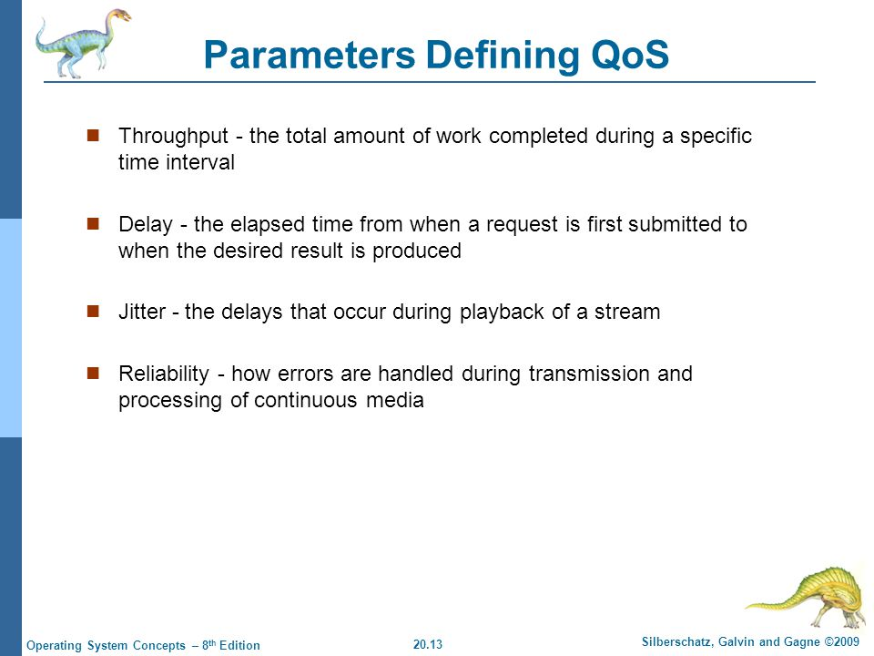 20.13 Silberschatz, Galvin and Gagne ©2009 Operating System Concepts – 8 th Edition Parameters Defining QoS Throughput - the total amount of work completed during a specific time interval Delay - the elapsed time from when a request is first submitted to when the desired result is produced Jitter - the delays that occur during playback of a stream Reliability - how errors are handled during transmission and processing of continuous media