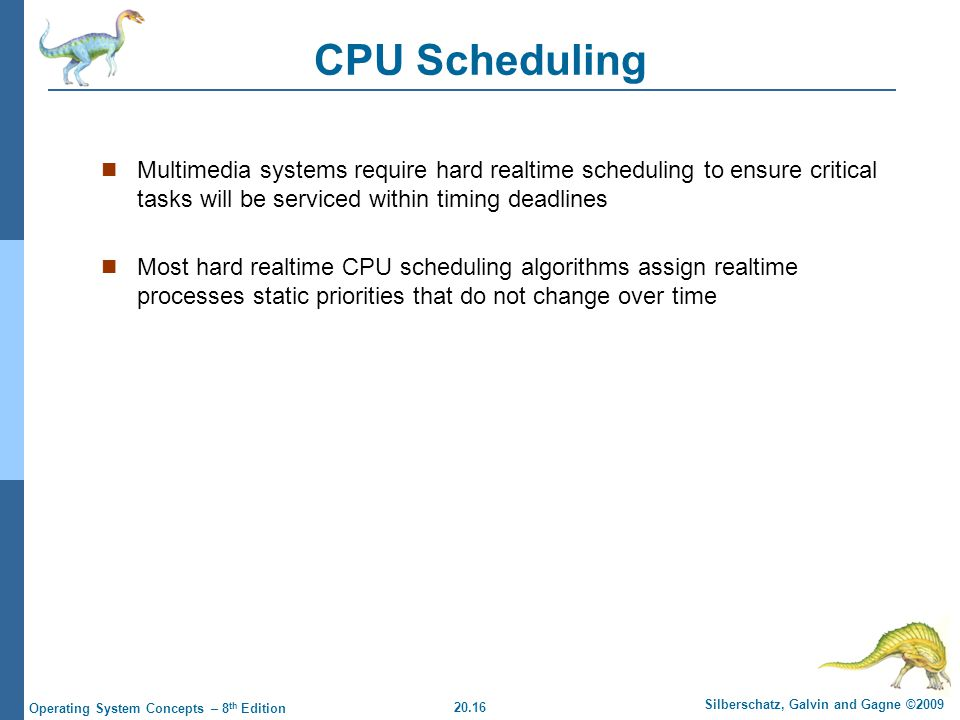 20.16 Silberschatz, Galvin and Gagne ©2009 Operating System Concepts – 8 th Edition CPU Scheduling Multimedia systems require hard realtime scheduling to ensure critical tasks will be serviced within timing deadlines Most hard realtime CPU scheduling algorithms assign realtime processes static priorities that do not change over time