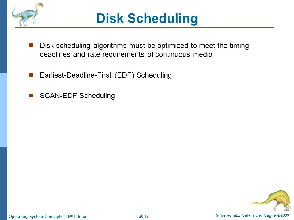 20.17 Silberschatz, Galvin and Gagne ©2009 Operating System Concepts – 8 th Edition Disk Scheduling Disk scheduling algorithms must be optimized to meet the timing deadlines and rate requirements of continuous media Earliest-Deadline-First (EDF) Scheduling SCAN-EDF Scheduling