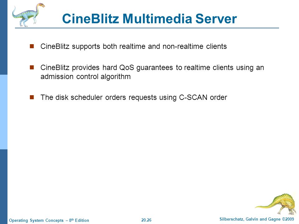 20.26 Silberschatz, Galvin and Gagne ©2009 Operating System Concepts – 8 th Edition CineBlitz Multimedia Server CineBlitz supports both realtime and non-realtime clients CineBlitz provides hard QoS guarantees to realtime clients using an admission control algorithm The disk scheduler orders requests using C-SCAN order