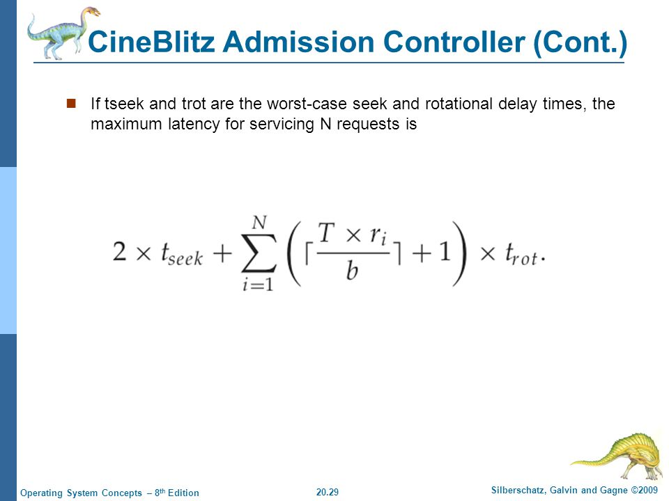 20.29 Silberschatz, Galvin and Gagne ©2009 Operating System Concepts – 8 th Edition CineBlitz Admission Controller (Cont.) If tseek and trot are the worst-case seek and rotational delay times, the maximum latency for servicing N requests is