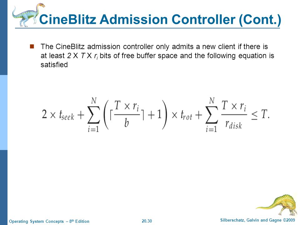 20.30 Silberschatz, Galvin and Gagne ©2009 Operating System Concepts – 8 th Edition CineBlitz Admission Controller (Cont.) The CineBlitz admission controller only admits a new client if there is at least 2 X T X r i bits of free buffer space and the following equation is satisfied