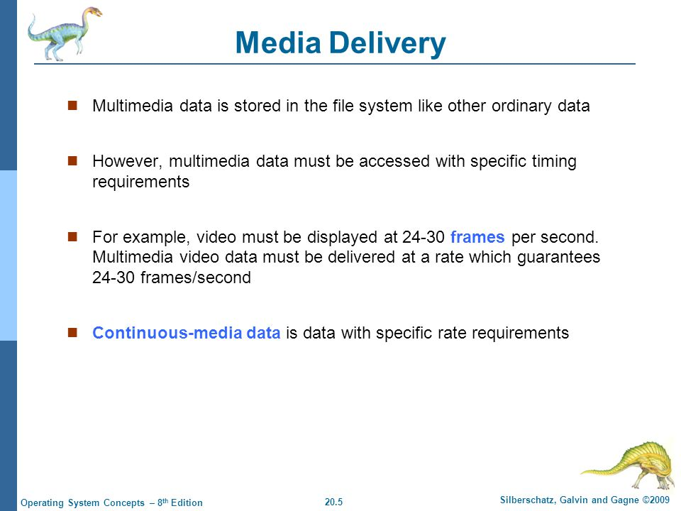 20.5 Silberschatz, Galvin and Gagne ©2009 Operating System Concepts – 8 th Edition Media Delivery Multimedia data is stored in the file system like other ordinary data However, multimedia data must be accessed with specific timing requirements For example, video must be displayed at 24-30 frames per second.