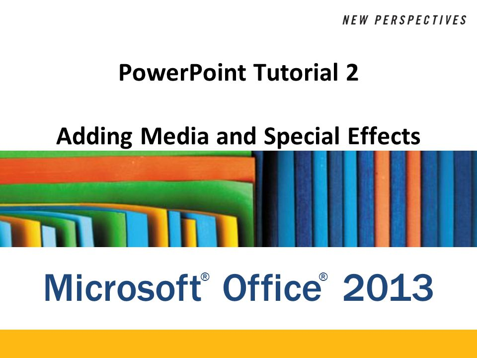 Microsoft Office 2013 ®® PowerPoint Tutorial 2 Adding Media and Special Effects