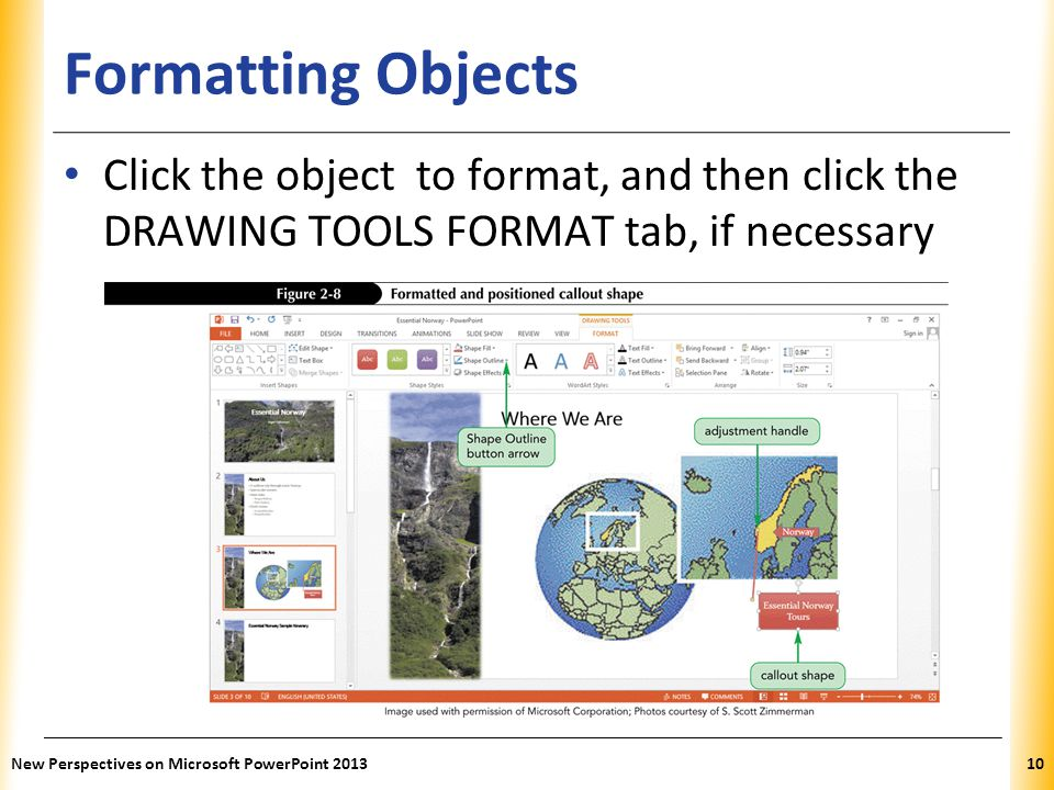 XP Formatting Objects Click the object to format, and then click the DRAWING TOOLS FORMAT tab, if necessary New Perspectives on Microsoft PowerPoint 2