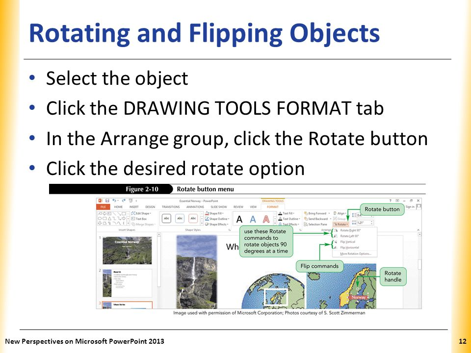 XP Rotating and Flipping Objects Select the object Click the DRAWING TOOLS FORMAT tab In the Arrange group, click the Rotate button Click the desired