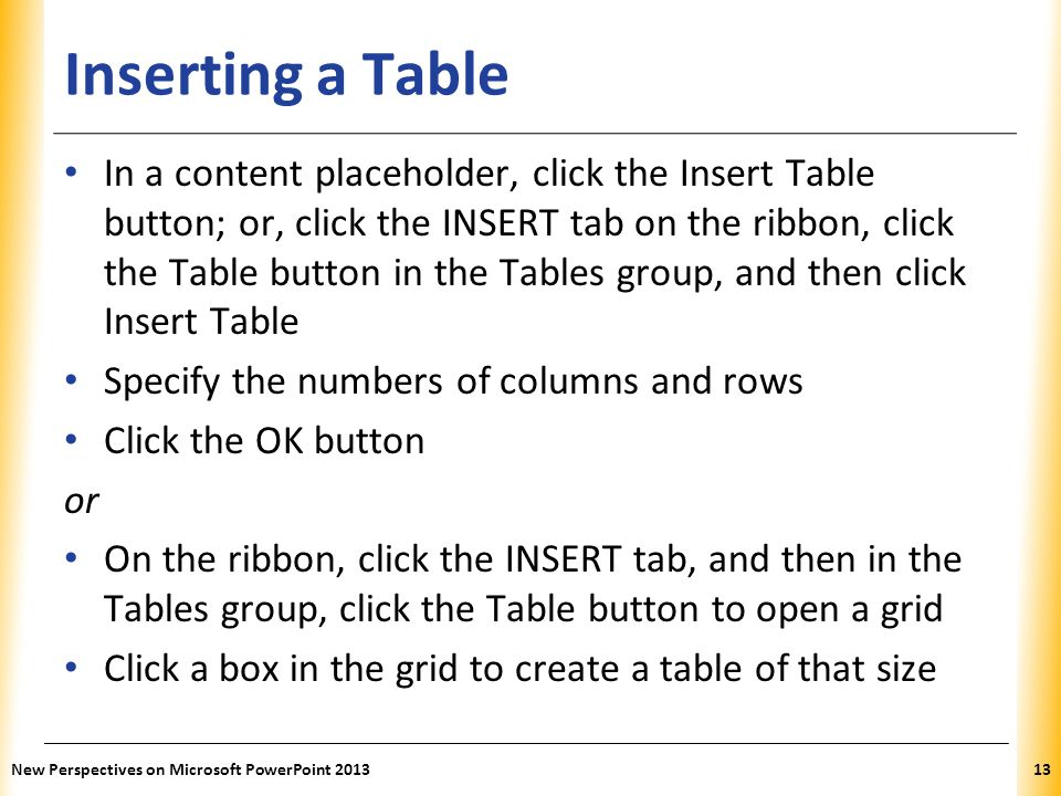 XP Inserting a Table In a content placeholder, click the Insert Table button; or, click the INSERT tab on the ribbon, click the Table button in the Ta