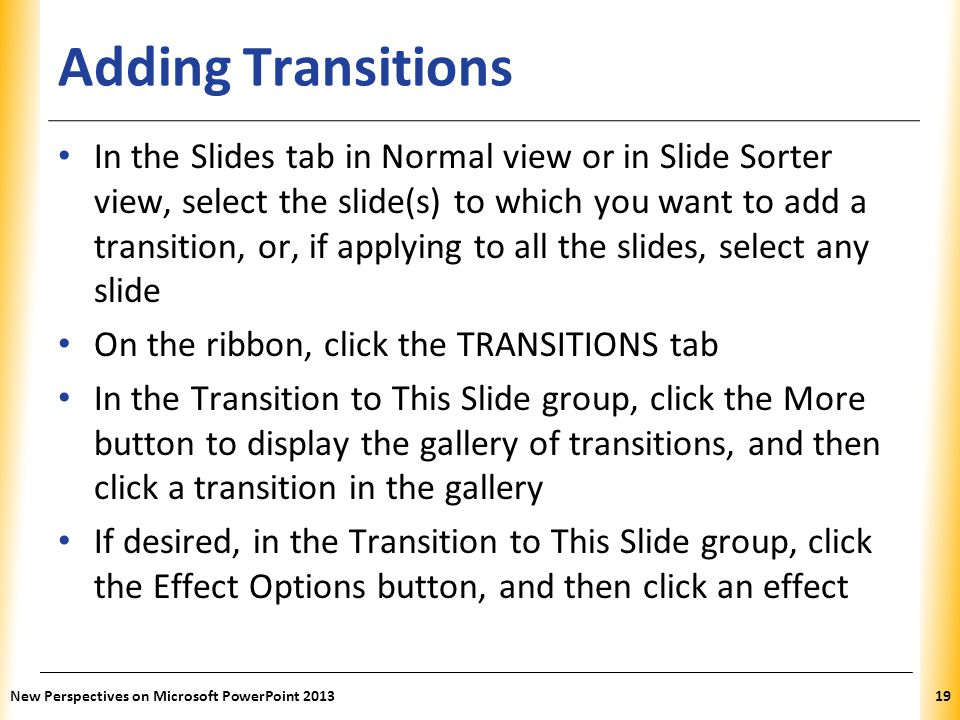 XP Adding Transitions In the Slides tab in Normal view or in Slide Sorter view, select the slide(s) to which you want to add a transition, or, if appl
