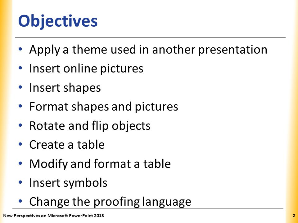 XP Objectives Apply a theme used in another presentation Insert online pictures Insert shapes Format shapes and pictures Rotate and flip objects Creat