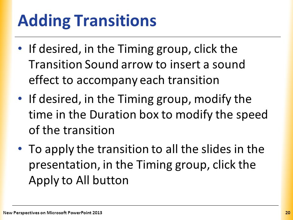 XP Adding Transitions If desired, in the Timing group, click the Transition Sound arrow to insert a sound effect to accompany each transition If desired, in the Timing group, modify the time in the Duration box to modify the speed of the transition To apply the transition to all the slides in the presentation, in the Timing group, click the Apply to All button New Perspectives on Microsoft PowerPoint 201320