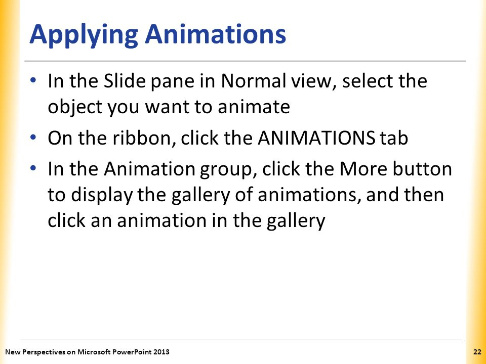 XP Applying Animations In the Slide pane in Normal view, select the object you want to animate On the ribbon, click the ANIMATIONS tab In the Animation group, click the More button to display the gallery of animations, and then click an animation in the gallery New Perspectives on Microsoft PowerPoint 201322