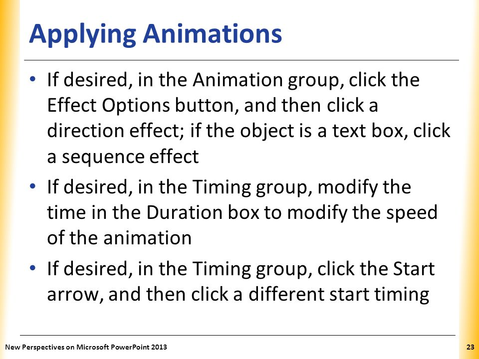 XP Applying Animations If desired, in the Animation group, click the Effect Options button, and then click a direction effect; if the object is a text