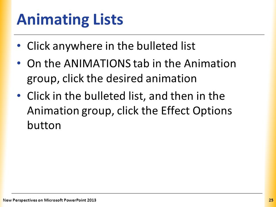 XP Animating Lists Click anywhere in the bulleted list On the ANIMATIONS tab in the Animation group, click the desired animation Click in the bulleted list, and then in the Animation group, click the Effect Options button New Perspectives on Microsoft PowerPoint 201325