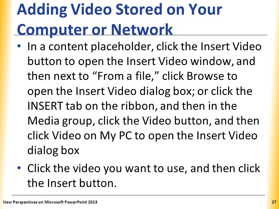 XP Adding Video Stored on Your Computer or Network In a content placeholder, click the Insert Video button to open the Insert Video window, and then next to From a file, click Browse to open the Insert Video dialog box; or click the INSERT tab on the ribbon, and then in the Media group, click the Video button, and then click Video on My PC to open the Insert Video dialog box Click the video you want to use, and then click the Insert button.