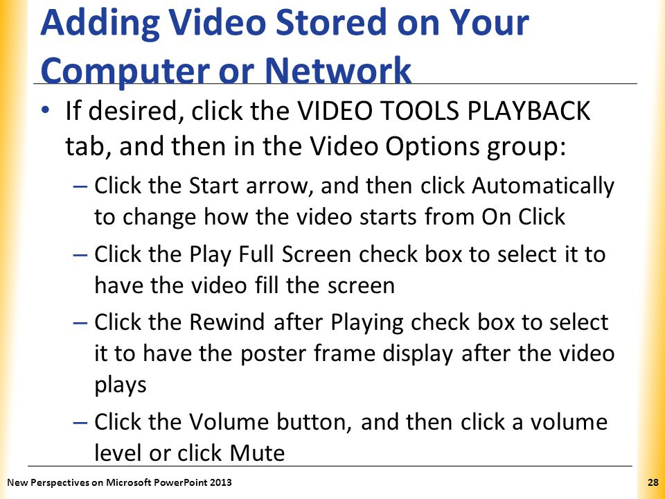 XP Adding Video Stored on Your Computer or Network If desired, click the VIDEO TOOLS PLAYBACK tab, and then in the Video Options group: – Click the Start arrow, and then click Automatically to change how the video starts from On Click – Click the Play Full Screen check box to select it to have the video fill the screen – Click the Rewind after Playing check box to select it to have the poster frame display after the video plays – Click the Volume button, and then click a volume level or click Mute New Perspectives on Microsoft PowerPoint 201328