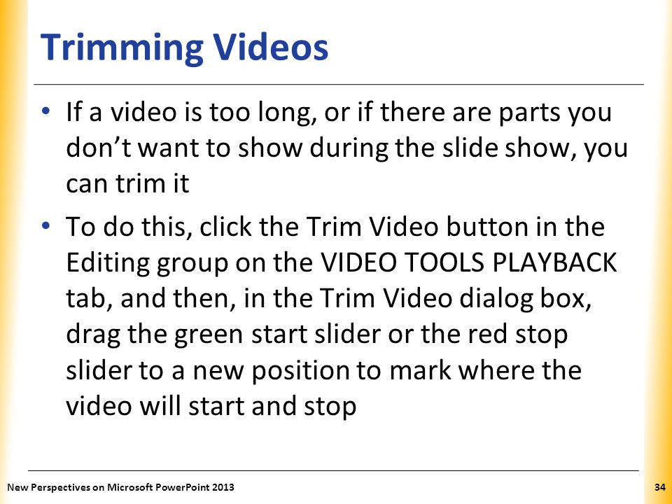 XP Trimming Videos If a video is too long, or if there are parts you don't want to show during the slide show, you can trim it To do this, click the Trim Video button in the Editing group on the VIDEO TOOLS PLAYBACK tab, and then, in the Trim Video dialog box, drag the green start slider or the red stop slider to a new position to mark where the video will start and stop New Perspectives on Microsoft PowerPoint 201334