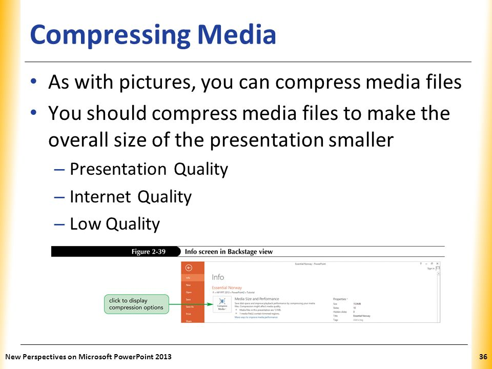 XP Compressing Media As with pictures, you can compress media files You should compress media files to make the overall size of the presentation smaller – Presentation Quality – Internet Quality – Low Quality New Perspectives on Microsoft PowerPoint 201336