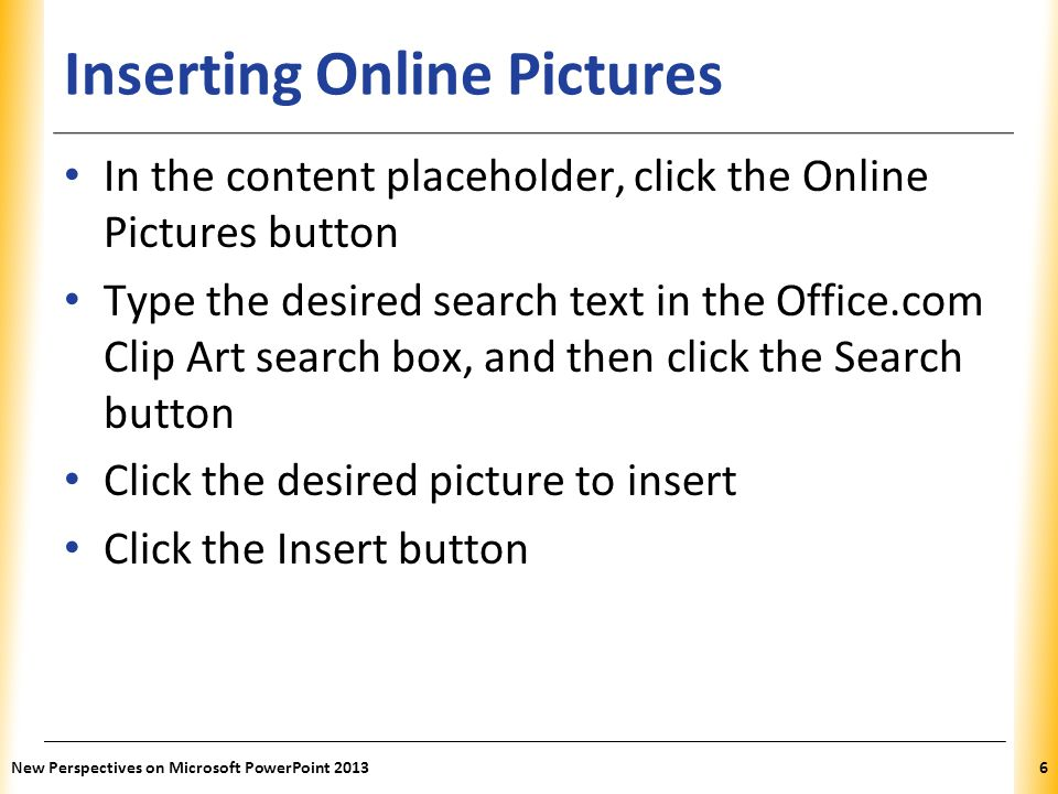 XP Inserting Online Pictures In the content placeholder, click the Online Pictures button Type the desired search text in the Office.com Clip Art search box, and then click the Search button Click the desired picture to insert Click the Insert button New Perspectives on Microsoft PowerPoint 20136