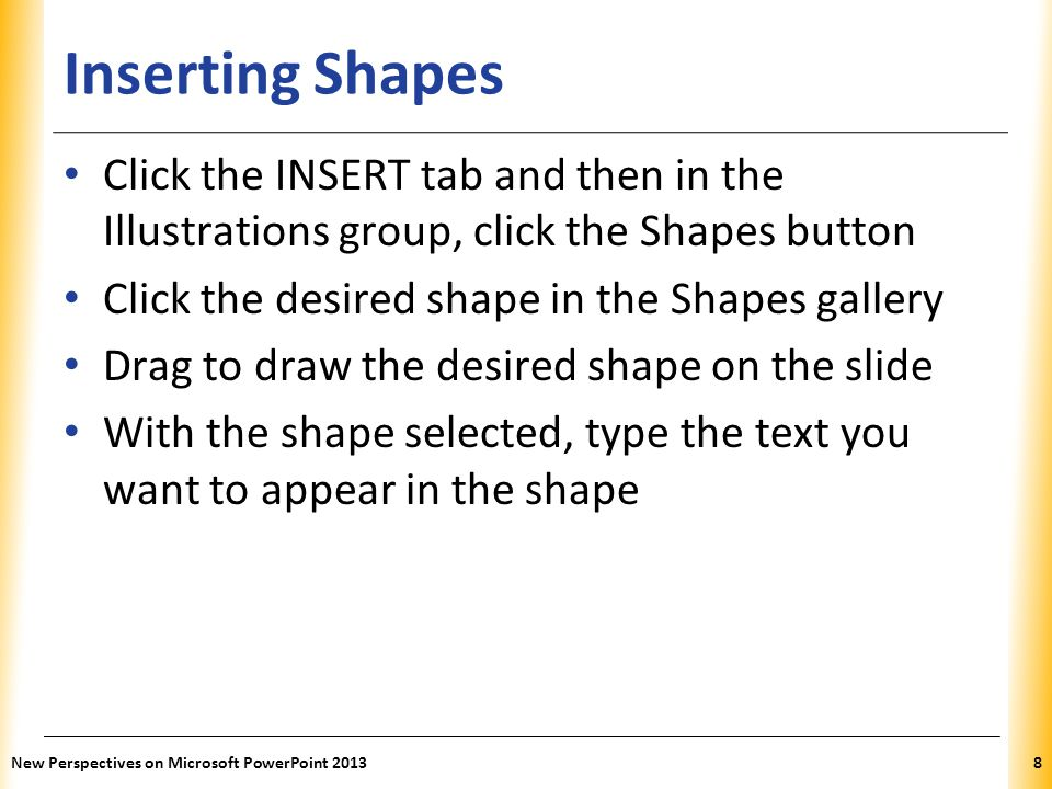 XP Inserting Shapes Click the INSERT tab and then in the Illustrations group, click the Shapes button Click the desired shape in the Shapes gallery Dr