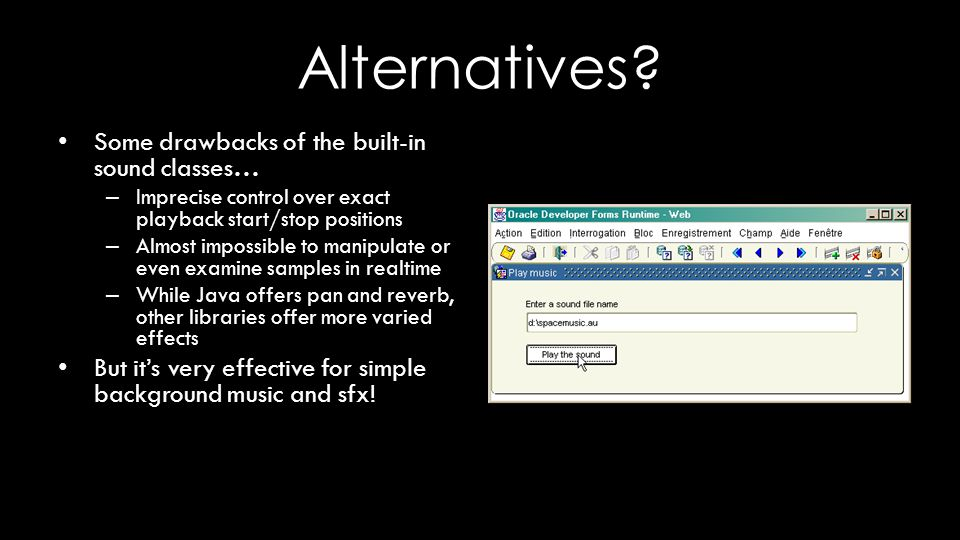 Alternatives? Some drawbacks of the built-in sound classes… – Imprecise control over exact playback start/stop positions – Almost impossible to manipu