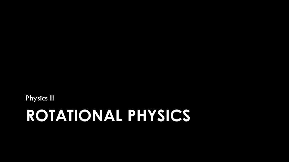 ROTATIONAL PHYSICS Physics III