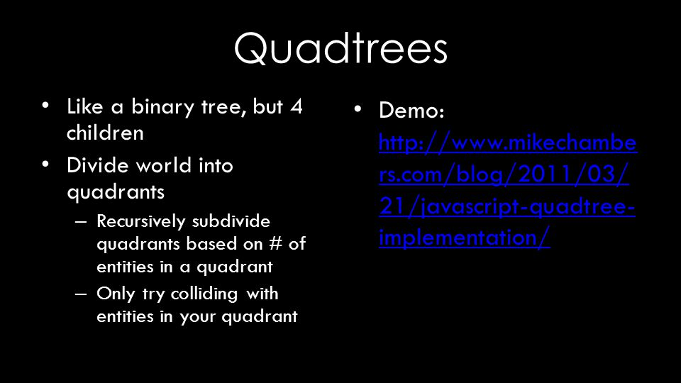 Quadtrees Like a binary tree, but 4 children Divide world into quadrants – Recursively subdivide quadrants based on # of entities in a quadrant – Only try colliding with entities in your quadrant Demo: http://www.mikechambe rs.com/blog/2011/03/ 21/javascript-quadtree- implementation/ http://www.mikechambe rs.com/blog/2011/03/ 21/javascript-quadtree- implementation/